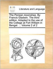 The Persian Moonshee. by Francis Gladwin. the Third Edition. Adapted to the Use of the College at Fort William in Bengal. ... Volume 2 of 2