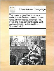 The Muse in Good Humour: Or, a Collection of the Best Poems, Comic Tales, Choice Fables, Enigmas, &C. from the Most Eminent Poets. with Some Or