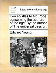 Two Epistles to Mr. Pope, Concerning the Authors of the Age. by the Author of the Universal Passion.