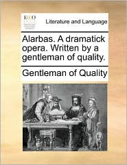 Alarbas. a Dramatick Opera. Written by a Gentleman of Quality.