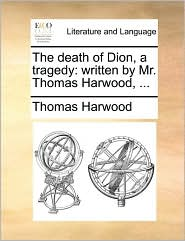 The Death of Dion, a Tragedy: Written by Mr. Thomas Harwood, ...
