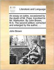 An Essay on Satire, Occasioned by the Death of Mr. Pope. Inscribed to Mr. Warburton. by John Brown, M.A. the Second Edition; Corrected and Enlarged b