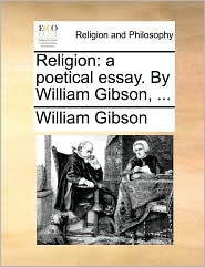 Religion: A Poetical Essay. by William Gibson, ...