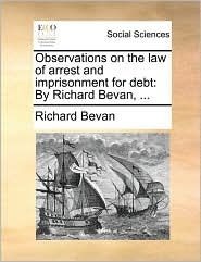 Observations on the Law of Arrest and Imprisonment for Debt: By Richard Bevan, ...