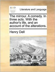 The Mirrour. a Comedy. in Three Acts. with the Author's Life, and an Account of the Alterations.