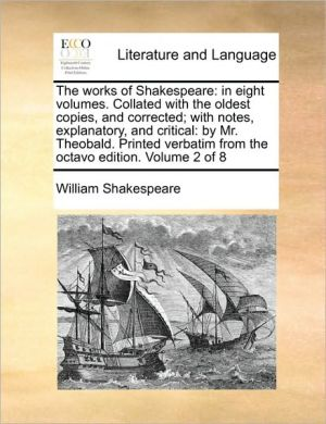 The Works of Shakespeare: In Eight Volumes. Collated with the Oldest Copies, and Corrected; With Notes, Explanatory, and Critical: By Mr. Theoba