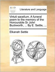 Virtuti Sacellum. a Funeral Poem to the Memory of the Honourable Sr John Buckworth, ... by E. Settle, ...