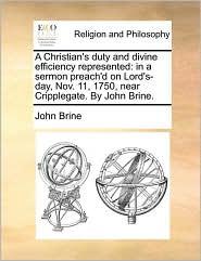 A Christian's Duty and Divine Efficiency Represented: In a Sermon Preach'd on Lord's-Day, Nov. 11, 1750, Near Cripplegate. by John Brine.