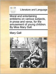 Moral and Entertaining Emblems on Various Subjects, in Prose and Verse, for the Amusement of Young Children. by Miss Mary Gall.