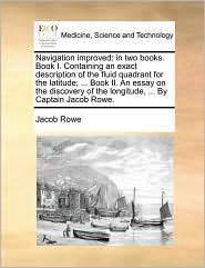 Navigation Improved: In Two Books. Book I. Containing an Exact Description of the Fluid Quadrant for the Latitude; ... Book II. an Essay on