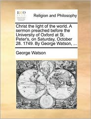 Christ the Light of the World. a Sermon Preached Before the University of Oxford at St. Peter's, on Saturday, October 28. 1749. by George Watson, ...