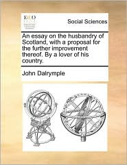 An Essay on the Husbandry of Scotland, with a Proposal for the Further Improvement Thereof. by a Lover of His Country.