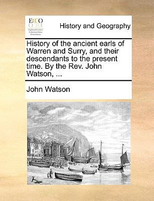 History of the ancient earls of Warren and Surry, and their descendants to the present time. By the Rev. John Watson, ... - Watson, John