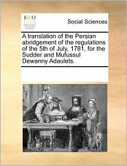 A Translation of the Persian Abridgement of the Regulations of the 5th of July, 1781, for the Sudder and Mufussul Dewanny Adaulets.