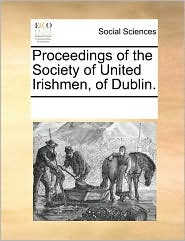 Proceedings of the Society of United Irishmen, of Dublin.