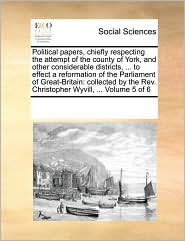 Political Papers, Chiefly Respecting the Attempt of the County of York, and Other Considerable Districts, ... to Effect a Reformation of the Parliamen