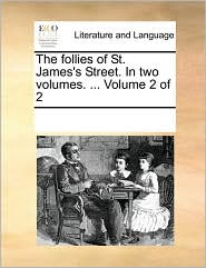 The Follies of St. James's Street. in Two Volumes. ... Volume 2 of 2