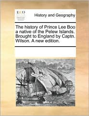 The History of Prince Lee Boo a Native of the Pelew Islands. Brought to England by Captn. Wilson. a New Edition.