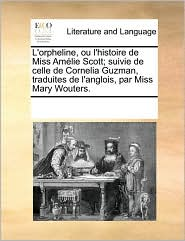 L'Orpheline, Ou L'Histoire de Miss Amlie Scott; Suivie de Celle de Cornelia Guzman, Traduites de L'Anglois, Par Miss Mary Wouters.