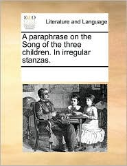 A Paraphrase on the Song of the Three Children. in Irregular Stanzas.