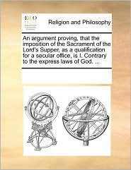 An Argument Proving, That the Imposition of the Sacrament of the Lord's Supper, as a Qualification for a Secular Office, Is I. Contrary to the Expres