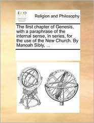 The First Chapter of Genesis, with a Paraphrase of the Internal Sense, in Series, for the Use of the New Church. by Manoah Sibly, ...