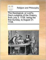 The Theological, or Lord's-Day's Subjects of the Oratory, from July 3. 1726. Being the First Sunday, to August 31. 1728.