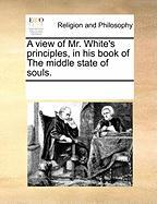 A View of Mr. White's Principles, in His Book of the Middle State of Souls.