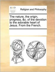 The Nature, the Origin, Progress, &C. of the Devotion to the Adorable Heart of Jesus. from the French.