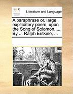 A Paraphrase Or, Large Explicatory Poem, Upon the Song of Solomon. ... by ... Ralph Erskine, ...