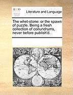 The Whet-Stone: Or the Spawn of Puzzle. Being a Fresh Collection of Conundrums, Never Before Publish'd.