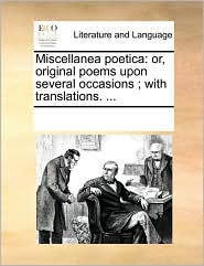 Miscellanea Poetica: Or, Original Poems Upon Several Occasions; With Translations. ...