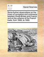 Some Further Observations on the Treaty of Navigation and Commerce Between Great-Britain and France; And on the Scheme of the French Trade, from 1668, to 1669.