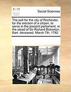 The Poll for the City of Rochester, for the Election of a Citizen, to Serve in the Present Parliament, in the Stead of Sir Richard Bickerton, Bart. De