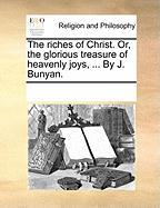 The Riches of Christ. Or, the Glorious Treasure of Heavenly Joys, ... by J. Bunyan.