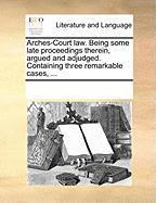 Arches-Court Law. Being Some Late Proceedings Therein, Argued and Adjudged. Containing Three Remarkable Cases, ...