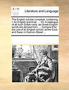 The English Scholar Compleat: Containing, I. an English Grammar, ... VII. a Catalogue of All Such Greek Roots, as Greek-English Words Are Derived Fr