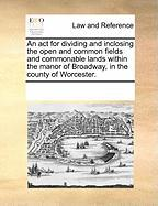 An ACT for Dividing and Inclosing the Open and Common Fields and Commonable Lands Within the Manor of Broadway, in the County of Worcester.