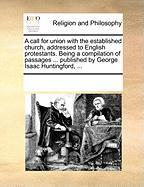 A  Call for Union with the Established Church, Addressed to English Protestants. Being a Compilation of Passages ... Published by George Isaac Huntin