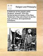 A  Defence of the People Call'd Quakers: Wherein, from the Fundamental Principles of the New Testament, They Are Shewn to Be the True, Primitive, and