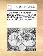 A Grammar of the English Tongue, with Notes, ... to Which Is Added, a New Prosodia; Or, the Art of English Numbers. ...