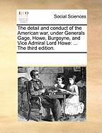 The Detail and Conduct of the American War, Under Generals Gage, Howe, Burgoyne, and Vice Admiral Lord Howe: The Third Edition.