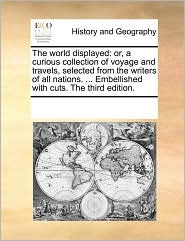 The World Displayed: Or, a Curious Collection of Voyage and Travels, Selected from the Writers of All Nations. ... Embellished with Cuts. t
