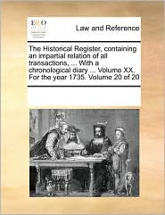 The Historical Register, Containing an Impartial Relation of All Transactions, ... with a Chronological Diary ... Volume XX. for the Year 1735. Volume