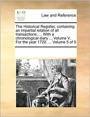 The Historical Register, Containing an Impartial Relation of All Transactions, ... with a Chronological Diary ... Volume V. for the Year 1720. ... Vol