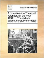 A Companion to the Royal Kalendar, for the Year 1794: The Sixtieth Edition, Carefully Corrected.
