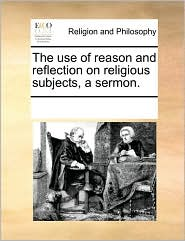 The Use of Reason and Reflection on Religious Subjects, a Sermon.