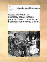 Advice to the Fair: An Epistolary Essay, in Three Parts: On Dress, Converse, and Marriage: Address'd to a Sister.