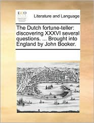 The Dutch Fortune-Teller: Discovering XXXVI Several Questions. ... Brought Into England by John Booker.