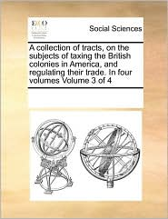 A Collection of Tracts, on the Subjects of Taxing the British Colonies in America, and Regulating Their Trade. in Four Volumes Volume 3 of 4